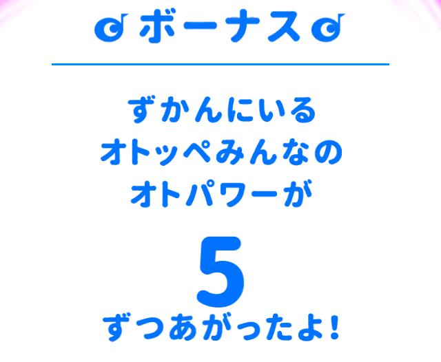 アプリ「オトッペずかん」のオトッペキャッチでボーナス、音パワーが5つ上がった